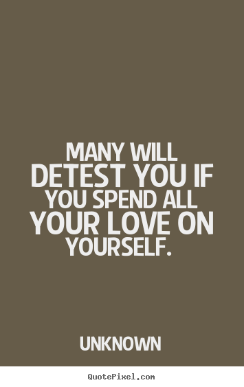 Unknown picture quotes - Many will detest you if you spend all your love on yourself.  - Love sayings