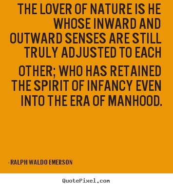 Ralph Waldo Emerson  picture quote - The lover of nature is he whose inward and outward senses are still truly.. - Love quotes