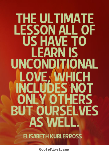 Quotes about love - The ultimate lesson all of us have to learn is unconditional..