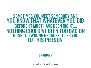 Unknown picture quote - Sometimes you meet somebody and you know that whatever you.. - Love quotes