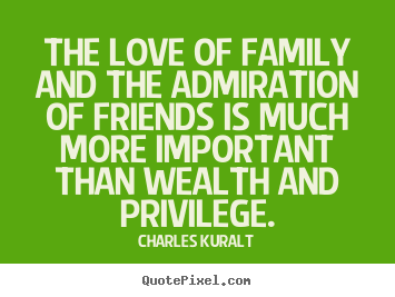 Quotes about love - The love of family and the admiration of friends is much more important..
