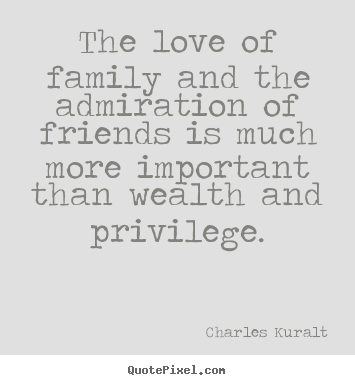 Quotes about love - The love of family and the admiration of friends is much..