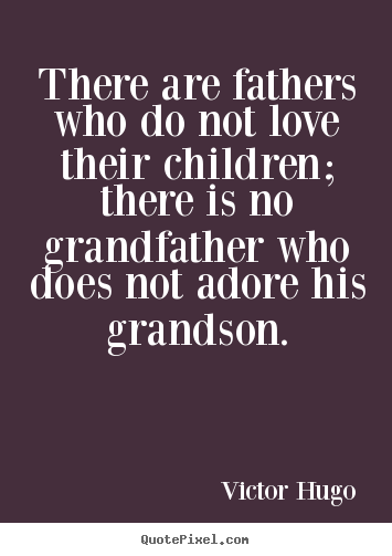 Quote about love - There are fathers who do not love their children; there is no grandfather..
