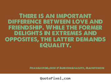 Françoise D'Aubigné Maintenon picture quotes - There is an important difference between love and friendship. while.. - Love quotes
