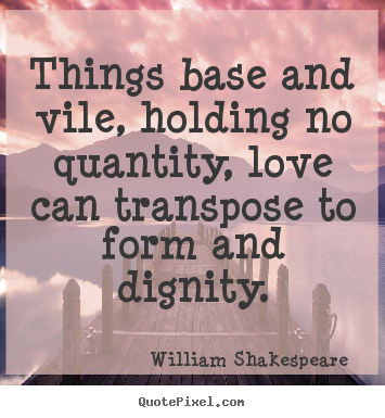 Things base and vile, holding no quantity, love can transpose to form.. William Shakespeare  best love quotes