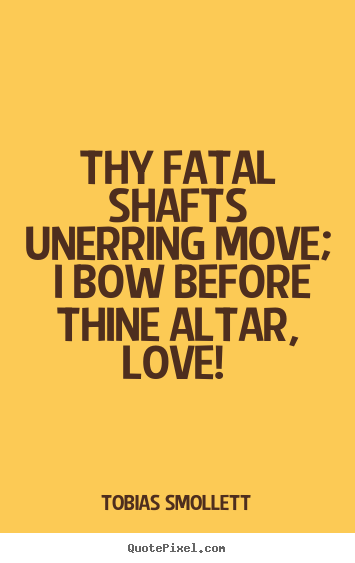 Thy fatal shafts unerring move; i bow before thine altar, love!.. Tobias Smollett top love sayings