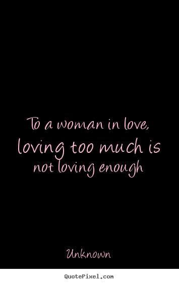 Quotes about love - To a woman in love, loving too much is not loving..