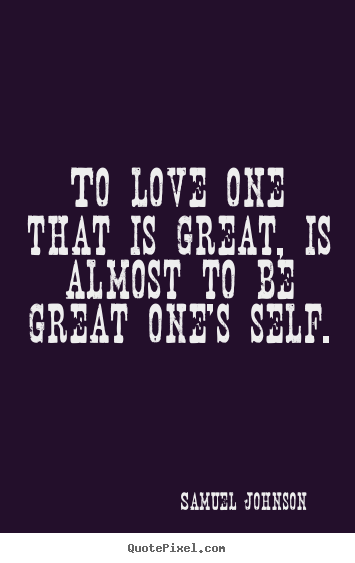 To love one that is great, is almost to be great one's self. Samuel Johnson famous love sayings