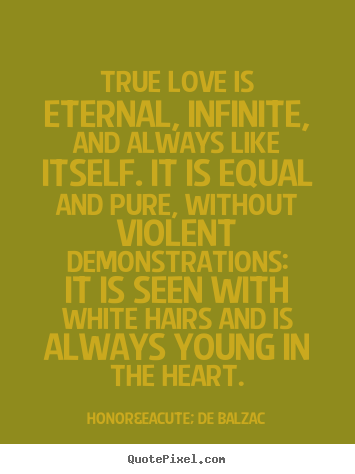 Honoré De Balzac photo quotes - True love is eternal, infinite, and always like itself... - Love quotes