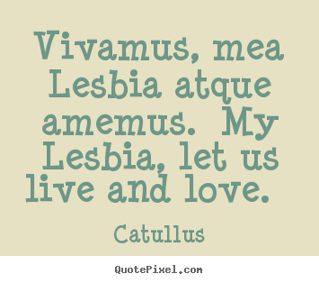 Make personalized image quote about love - Vivamus, mea lesbia atque amemus. my lesbia, let..