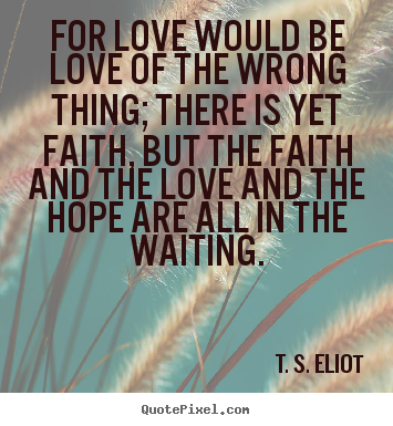 T. S. Eliot picture quotes - For love would be love of the wrong thing;.. - Love quote