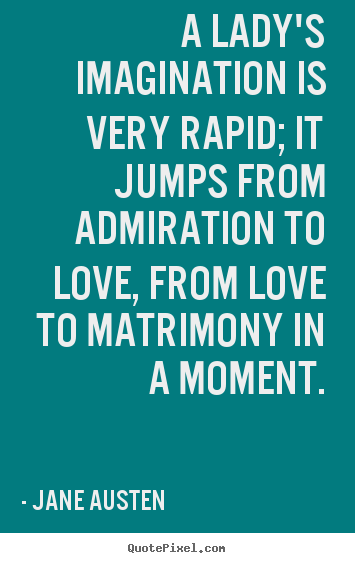 A lady's imagination is very rapid; it jumps from admiration.. Jane Austen greatest love quote