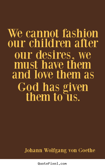 Sayings about love - We cannot fashion our children after our desires, we must have..