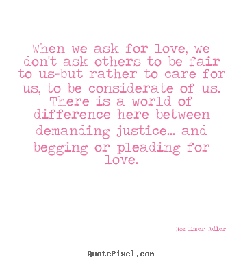 Love quote - When we ask for love, we don't ask others to be fair to us-but..