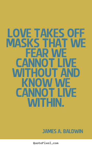 Make custom picture quotes about love - Love takes off masks that we fear we cannot live without..