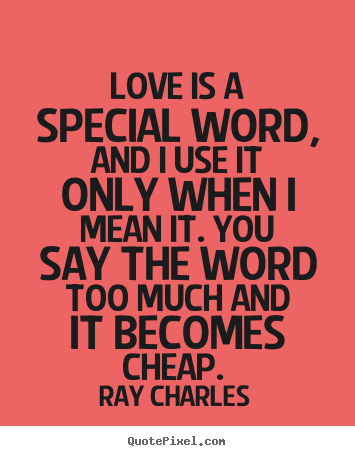 Love is a special word, and i use it only when i mean it... Ray Charles  love quotes