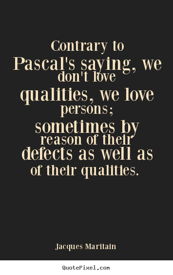 Jacques Maritain picture quote - Contrary to pascal's saying, we don't love qualities,.. - Love quotes