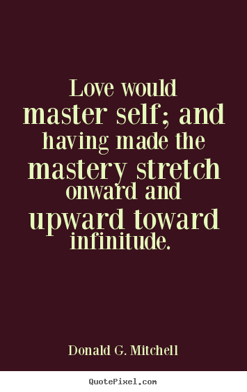 Love quote - Love would master self; and having made the mastery stretch onward and..