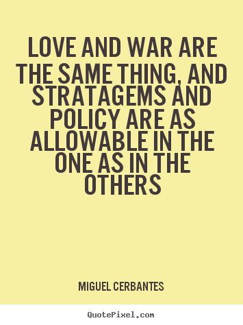 Love and war are the same thing, and stratagems and policy are as allowable.. Miguel Cerbantes top love quote
