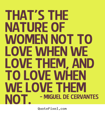 Diy picture quotes about love - That's the nature of women not to love when we..