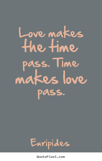 Love quotes - Love makes the time pass. time makes love pass.