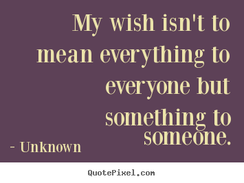 Customize picture quote about love - My wish isn't to mean everything to everyone but something to someone.