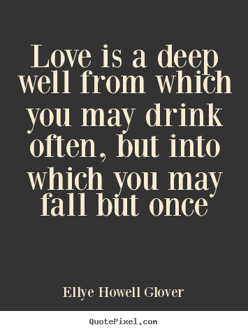 Design your own picture quotes about love - Love is a deep well from which you may drink often, but into which..