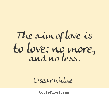 Quote about love - The aim of love is to love: no more, and no less.