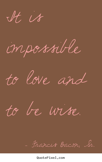 Francis Bacon, Sr. picture quotes - It is impossible to love and to be wise. - Love quotes