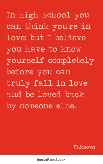 Unknown picture quotes - In high school you can think you're in love; but i believe you have.. - Love quote