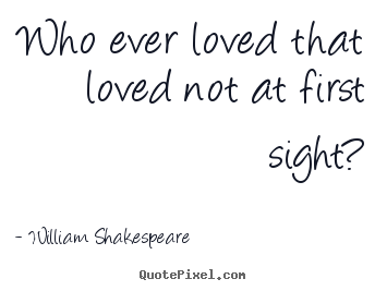 Who ever loved that loved not at first sight? William Shakespeare  great love quotes