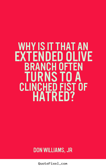 Love quotes - Why is it that an extended olive branch often turns to a clinched..