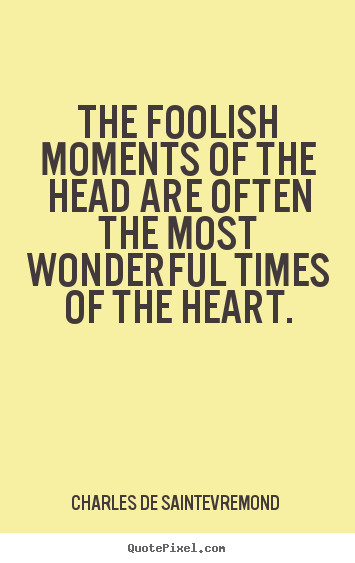 Love quotes - The foolish moments of the head are often the most wonderful..