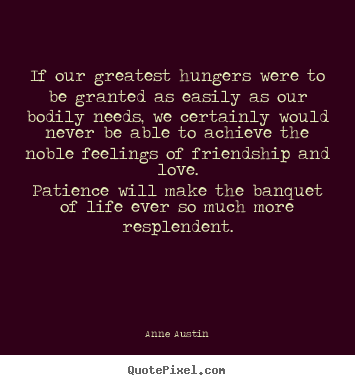 Anne Austin picture quote - If our greatest hungers were to be granted as.. - Love quotes