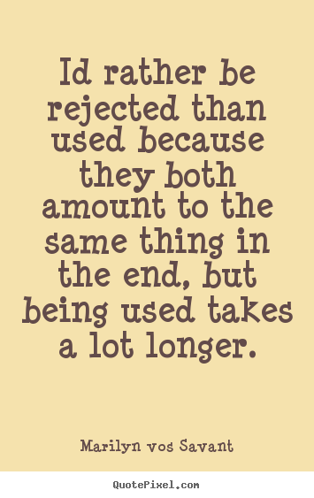 Love quote - Id rather be rejected than used because..