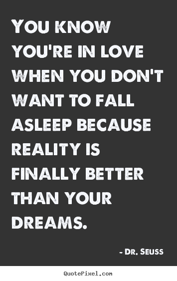 Dr. Seuss picture quotes - You know you're in love when you don't want to fall asleep because reality.. - Love quote