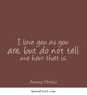 Quotes about love - I love you as you are, but do not tell me how..