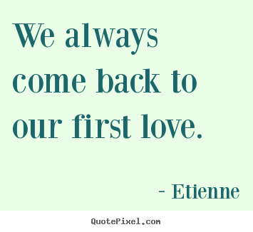 Design custom picture quotes about love - We always come back to our first love.