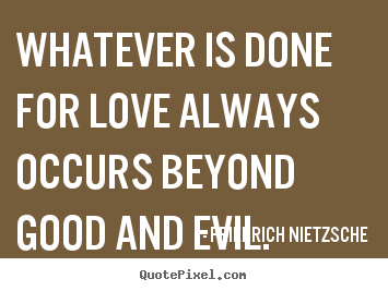 Love quotes - Whatever is done for love always occurs beyond good..