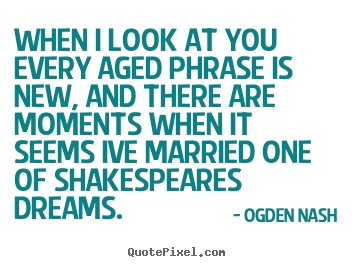 Love sayings - When i look at you every aged phrase is new, and there are moments..