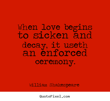 Quotes about love - When love begins to sicken and decay, it useth an enforced..