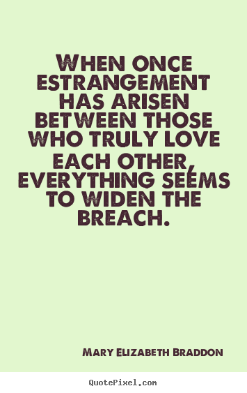 Quotes about love - When once estrangement has arisen between..