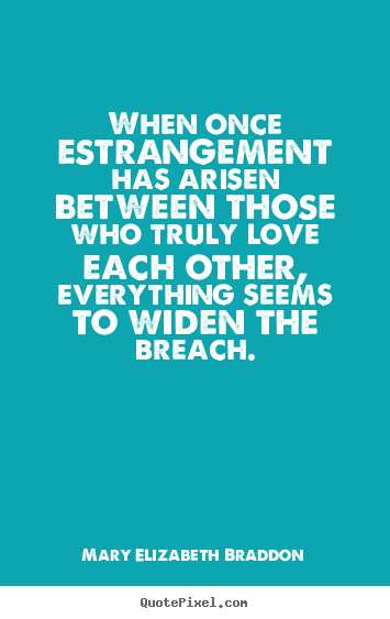 When once estrangement has arisen between those who.. Mary Elizabeth Braddon  love quote