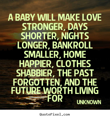 Quote about love - A baby will make love stronger, days shorter, nights longer, bankroll..
