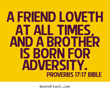 A friend loveth at all times, and a brother is born for adversity. Proverbs 17:17 Bible popular love quotes