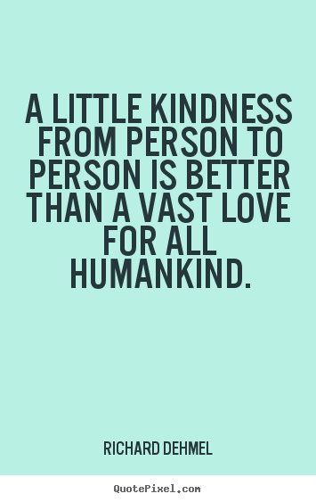 Richard Dehmel picture quote - A little kindness from person to person is better than a vast love.. - Love quote