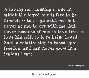 Leo F. Buscaglia picture quotes - A loving relationship is one in which the loved one is free.. - Love quotes