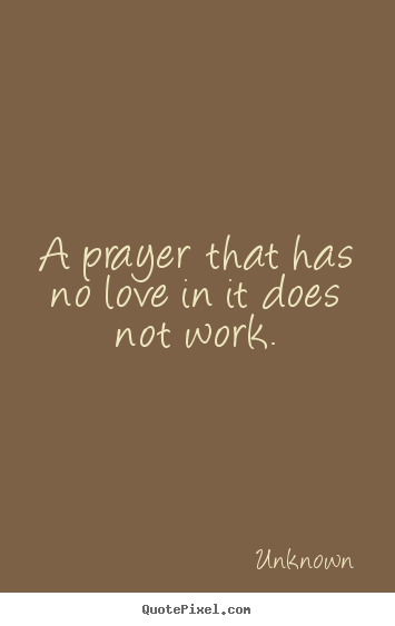Love quote - A prayer that has no love in it does not work.