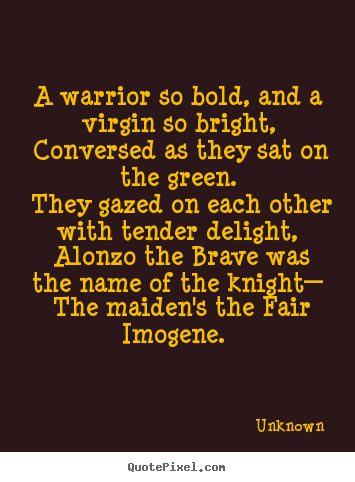 Design your own picture quotes about love - A warrior so bold, and a virgin so bright, conversed as they..