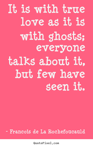 Create picture quotes about love - It is with true love as it is with ghosts; everyone..